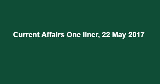 Current Affairs One liner, 22 May 2017